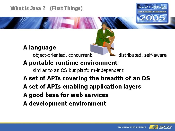 What is Java ? (First Things) A language object-oriented, concurrent, distributed, self-aware A portable