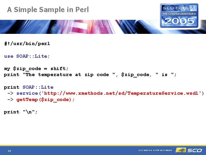 A Simple Sample in Perl #!/usr/bin/perl use SOAP: : Lite; my $zip_code = shift;