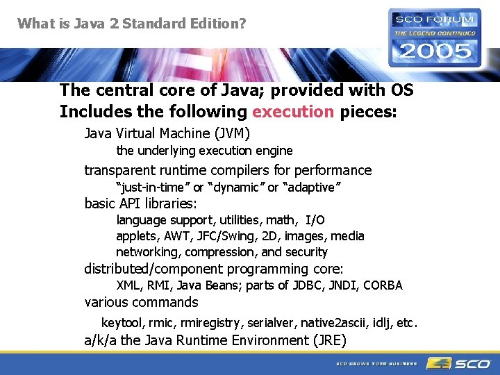 What is Java 2 Standard Edition? The central core of Java; provided with OS