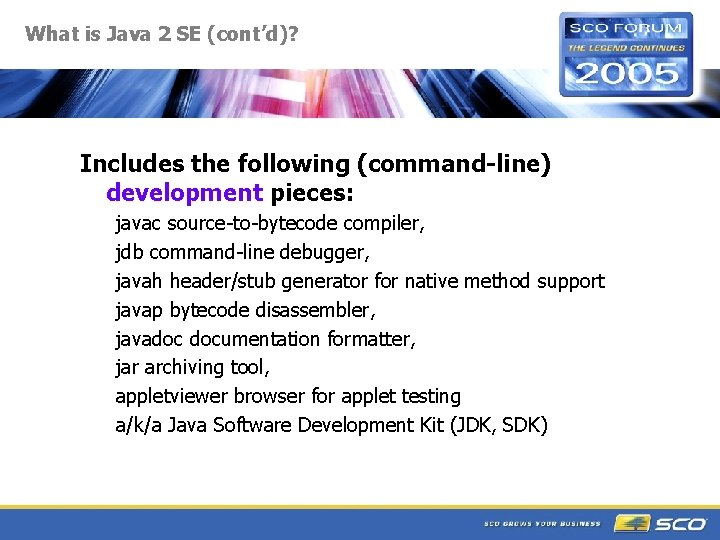 What is Java 2 SE (cont'd)? Includes the following (command-line) development pieces: javac source-to-bytecode