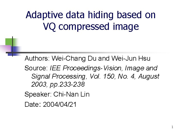 Adaptive data hiding based on VQ compressed image Authors: Wei-Chang Du and Wei-Jun Hsu
