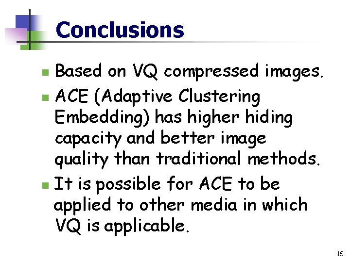 Conclusions Based on VQ compressed images. n ACE (Adaptive Clustering Embedding) has higher hiding