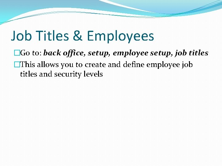 Job Titles & Employees �Go to: back office, setup, employee setup, job titles �This