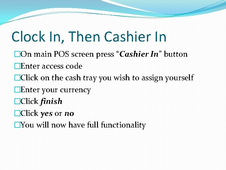 """Clock In, Then Cashier In �On main POS screen press """"Cashier In"""" button �Enter"""