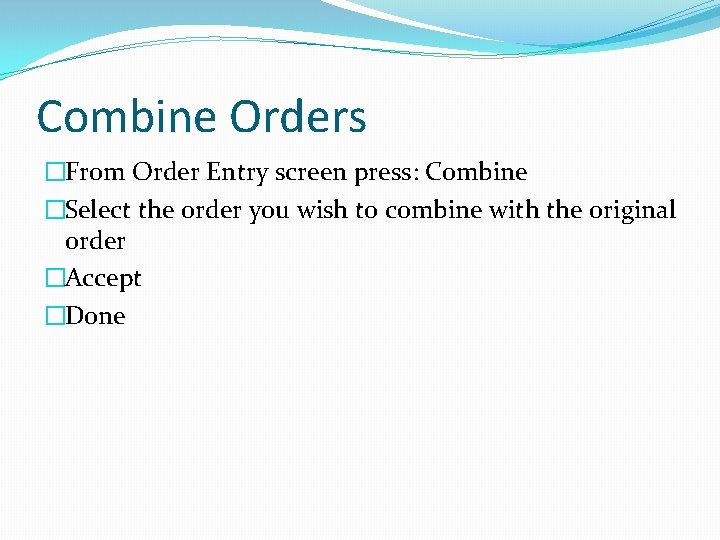 Combine Orders �From Order Entry screen press: Combine �Select the order you wish to