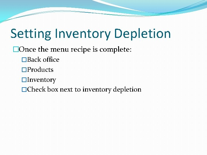 Setting Inventory Depletion �Once the menu recipe is complete: �Back office �Products �Inventory �Check