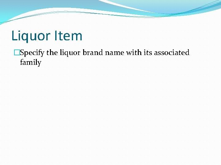 Liquor Item �Specify the liquor brand name with its associated family
