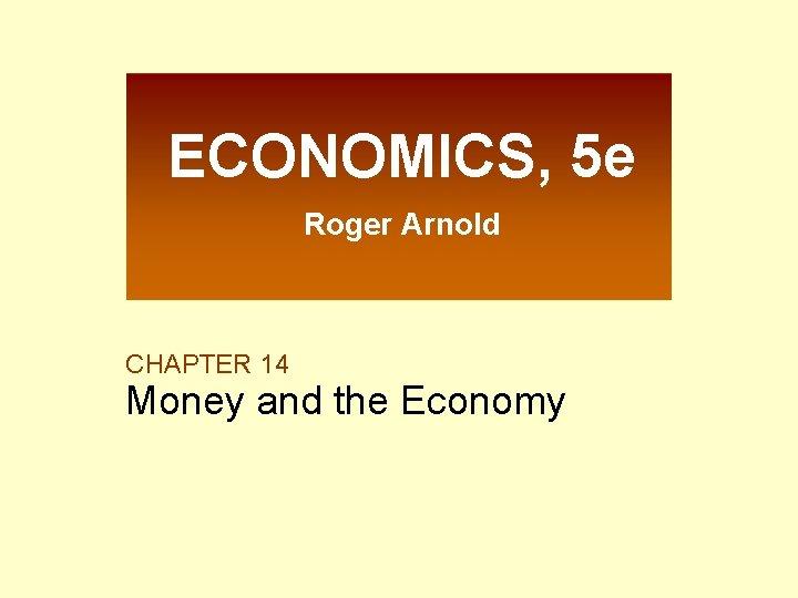 ECONOMICS, 5 e Roger Arnold CHAPTER 14 Money and the Economy