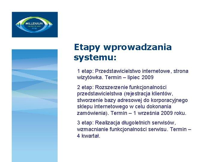 Etapy wprowadzania systemu: 1 etap: Przedstawicielstwo internetowe, strona wizytówka. Termin – lipiec 2009 2