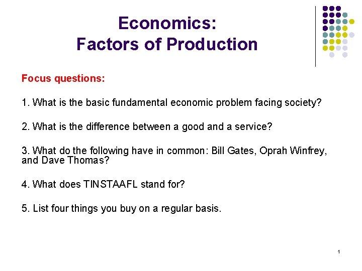 Economics: Factors of Production Focus questions: 1. What is the basic fundamental economic problem