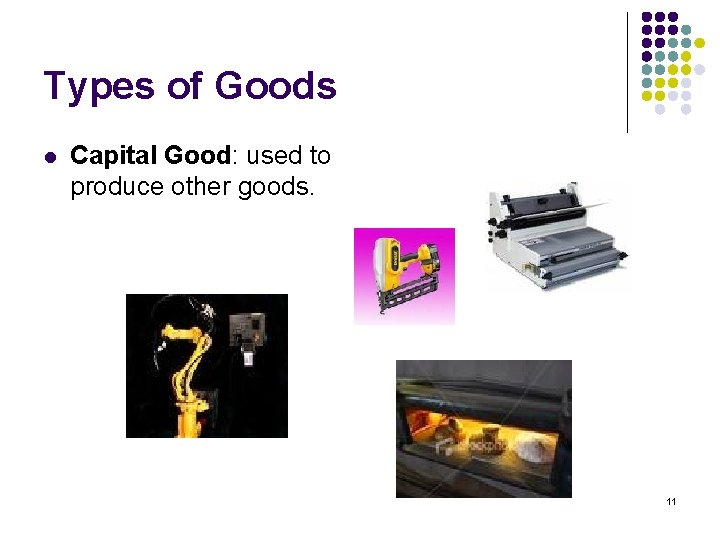 Types of Goods l Capital Good: used to produce other goods. 11