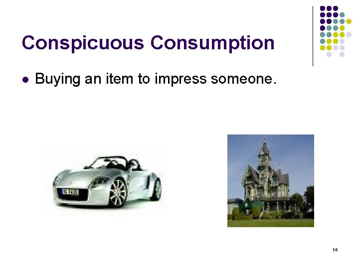 Conspicuous Consumption l Buying an item to impress someone. 14