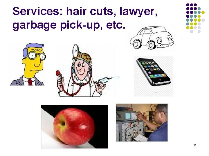 Services: hair cuts, lawyer, garbage pick-up, etc. 15