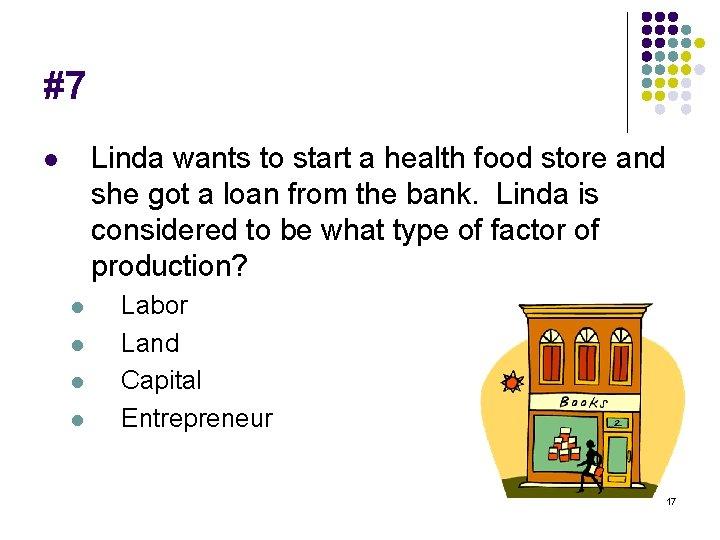 #7 Linda wants to start a health food store and she got a loan