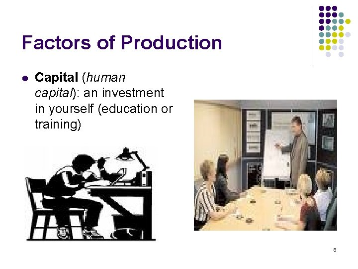 Factors of Production l Capital (human capital): an investment in yourself (education or training)
