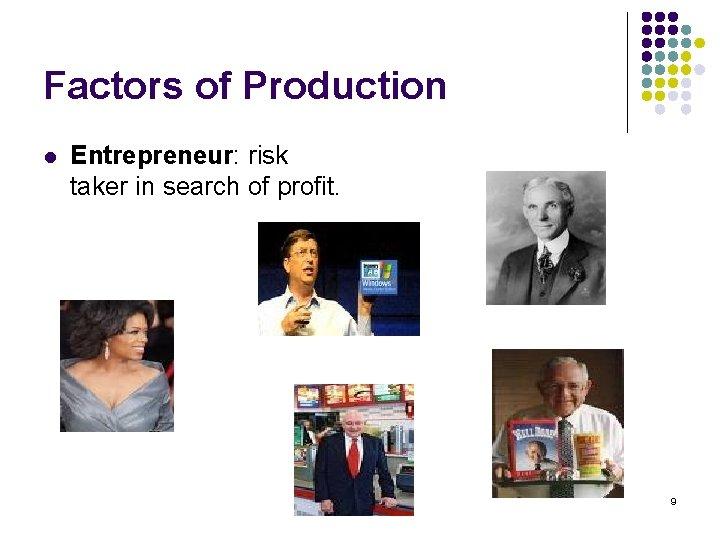 Factors of Production l Entrepreneur: risk taker in search of profit. 9