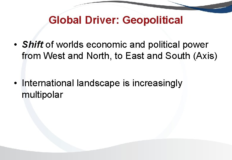 Global Driver: Geopolitical • Shift of worlds economic and political power from West and