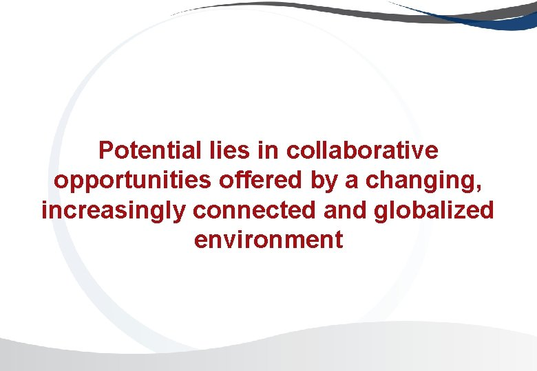 Potential lies in collaborative opportunities offered by a changing, increasingly connected and globalized environment