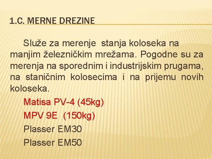 1. C. MERNE DREZINE Služe za merenje stanja koloseka na manjim železničkim mrežama. Pogodne