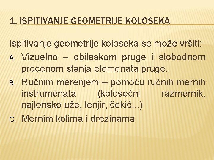 1. ISPITIVANJE GEOMETRIJE KOLOSEKA Ispitivanje geometrije koloseka se može vršiti: A. Vizuelno – obilaskom