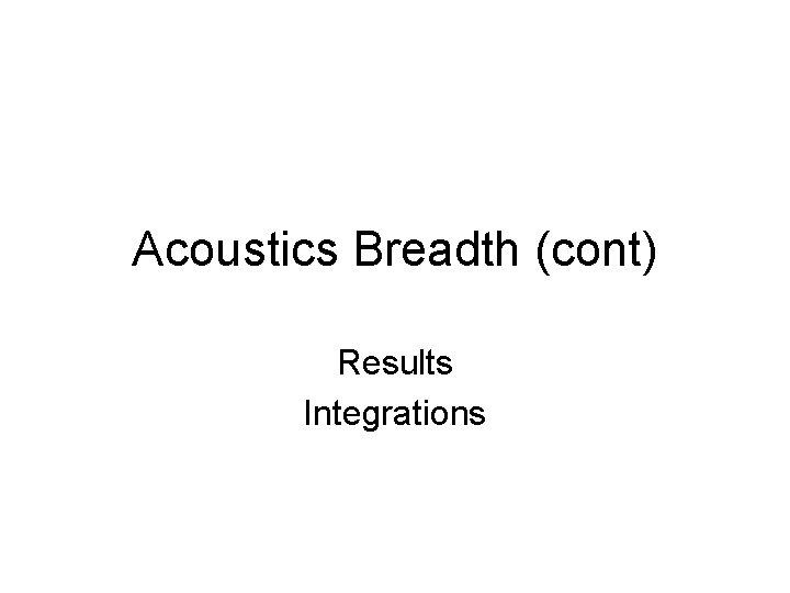 Acoustics Breadth (cont) Results Integrations