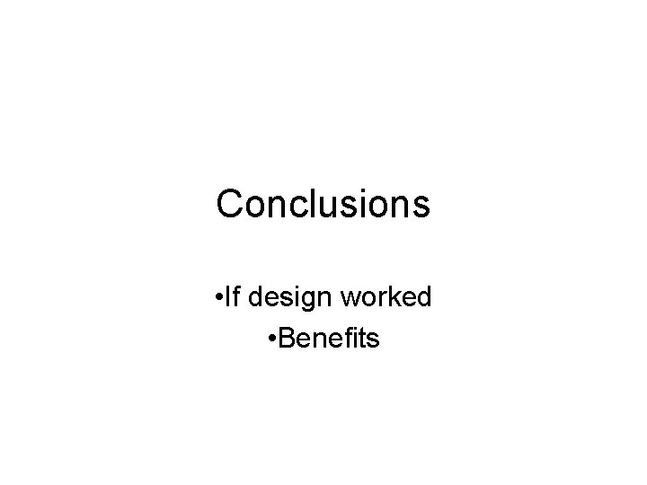 Conclusions • If design worked • Benefits
