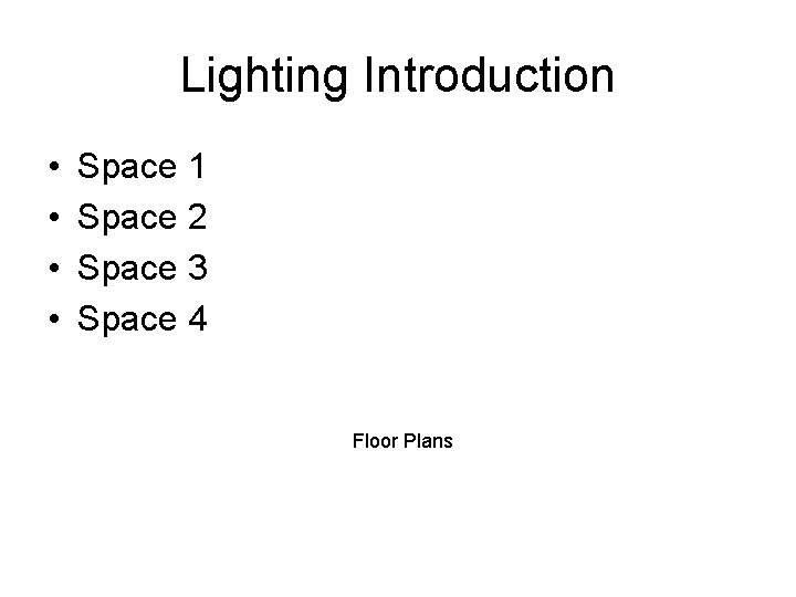 Lighting Introduction • • Space 1 Space 2 Space 3 Space 4 Floor Plans