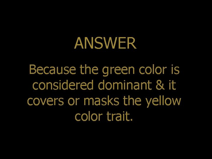 ANSWER Because the green color is considered dominant & it covers or masks the