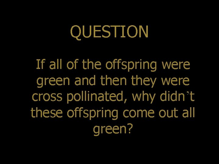 QUESTION If all of the offspring were green and then they were cross pollinated,
