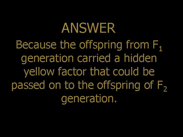 ANSWER Because the offspring from F 1 generation carried a hidden yellow factor that