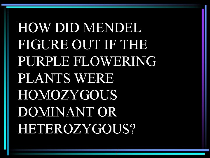 HOW DID MENDEL FIGURE OUT IF THE PURPLE FLOWERING PLANTS WERE HOMOZYGOUS DOMINANT OR