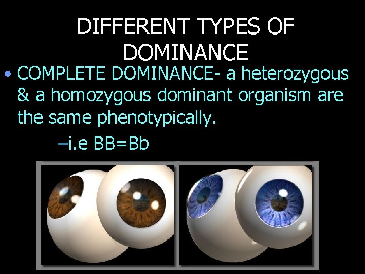 DIFFERENT TYPES OF DOMINANCE • COMPLETE DOMINANCE- a heterozygous & a homozygous dominant organism