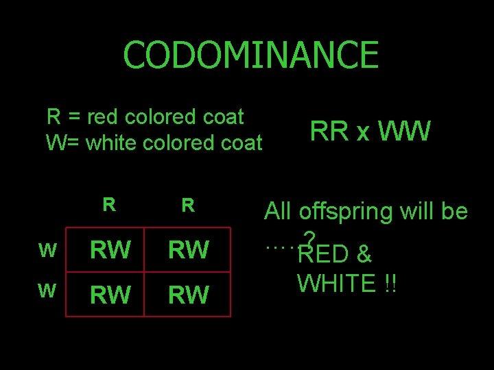 CODOMINANCE R = red colored coat W= white colored coat R R W RW