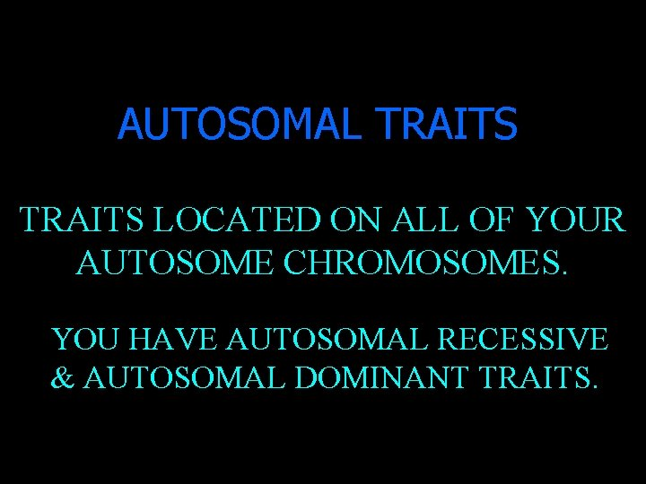 AUTOSOMAL TRAITS LOCATED ON ALL OF YOUR AUTOSOME CHROMOSOMES. YOU HAVE AUTOSOMAL RECESSIVE &