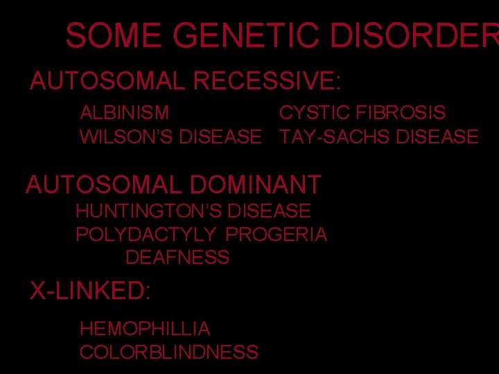 SOME GENETIC DISORDER AUTOSOMAL RECESSIVE: ALBINISM CYSTIC FIBROSIS WILSON'S DISEASE TAY-SACHS DISEASE AUTOSOMAL DOMINANT