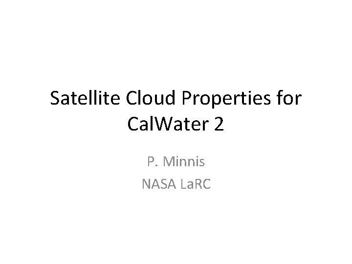 Satellite Cloud Properties for Cal. Water 2 P. Minnis NASA La. RC