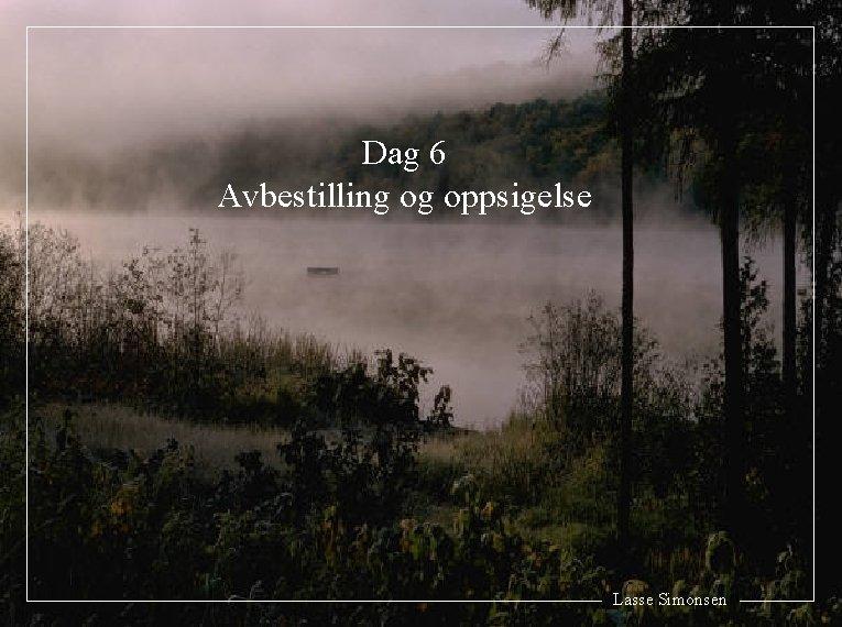 Dag 6 Avbestilling og oppsigelse Lasse Simonsen