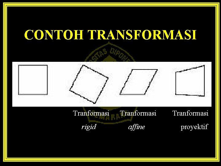CONTOH TRANSFORMASI Tranformasi rigid Tranformasi affine Tranformasi proyektif