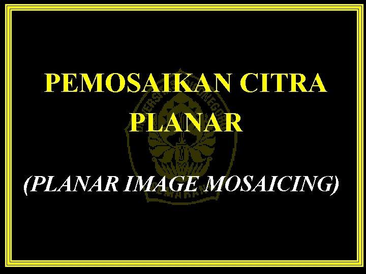 PEMOSAIKAN CITRA PLANAR (PLANAR IMAGE MOSAICING)