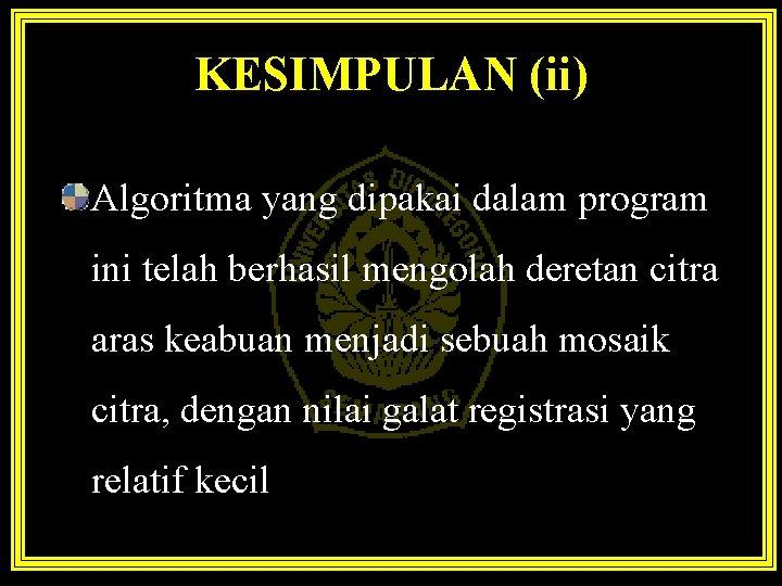 KESIMPULAN (ii) Algoritma yang dipakai dalam program ini telah berhasil mengolah deretan citra aras