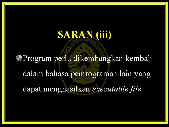 SARAN (iii) Program perlu dikembangkan kembali dalam bahasa pemrograman lain yang dapat menghasilkan executable