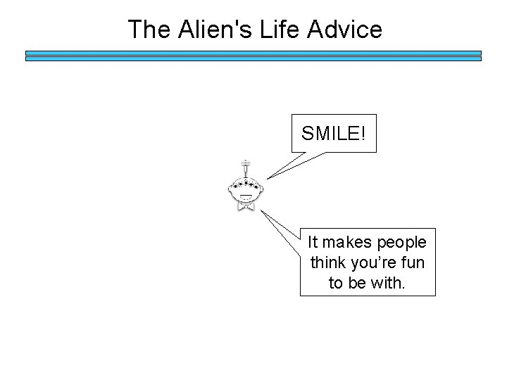 The Alien's Life Advice SMILE! It makes people think you're fun to be with.