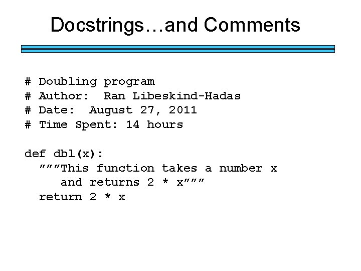 Docstrings…and Comments # # Doubling program Author: Ran Libeskind-Hadas Date: August 27, 2011 Time