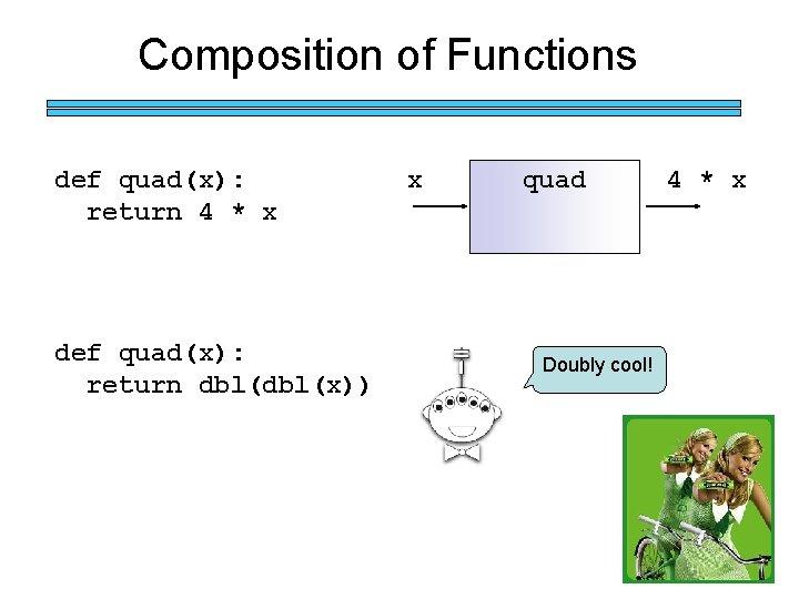Composition of Functions def quad(x): return 4 * x def quad(x): return dbl(x)) x