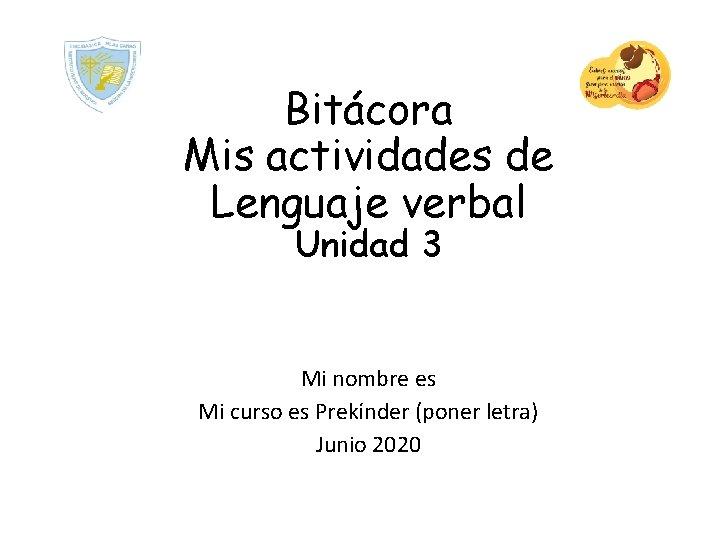 Bitácora Mis actividades de Lenguaje verbal Unidad 3 Mi nombre es Mi curso es