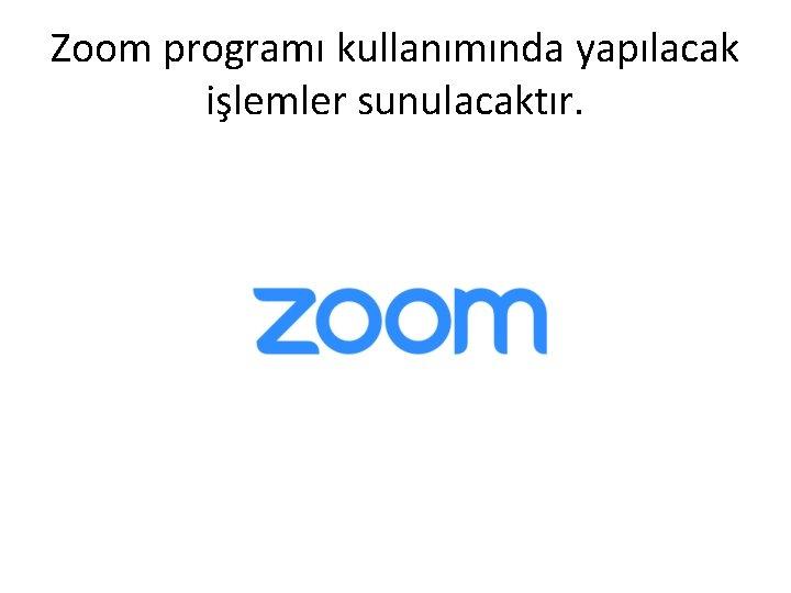 Zoom programı kullanımında yapılacak işlemler sunulacaktır.