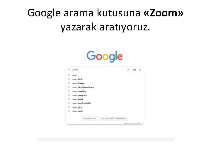 Google arama kutusuna «Zoom» yazarak aratıyoruz.