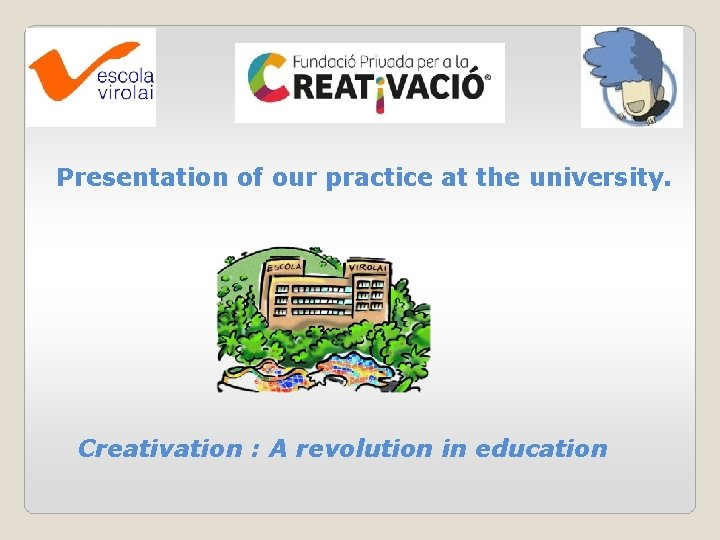 Presentation of our practice at the university. Creativation : A revolution in education
