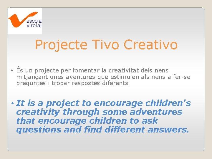 Projecte Tivo Creativo • És un projecte per fomentar la creativitat dels nens mitjançant