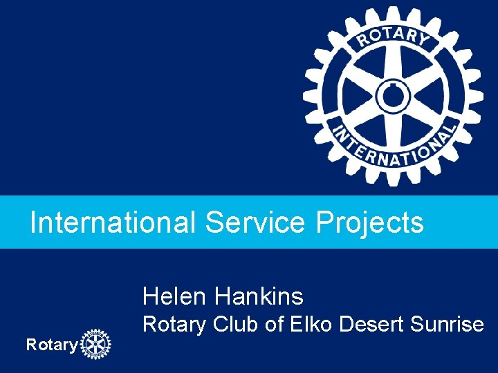 International Service Projects Helen Hankins Rotary Club of Elko Desert Sunrise